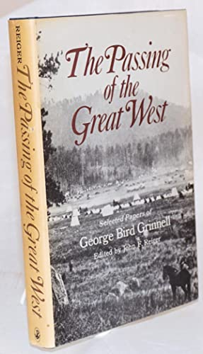 The passing of the great west; selected papers of George Bird Grinnell, edited by John F. Reiger: ...