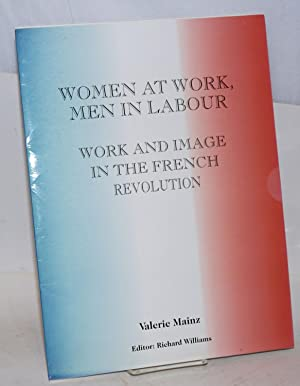 Women at work, men in labour: work and image in the French Revolution: Mainz, Val?rie; Richard ...