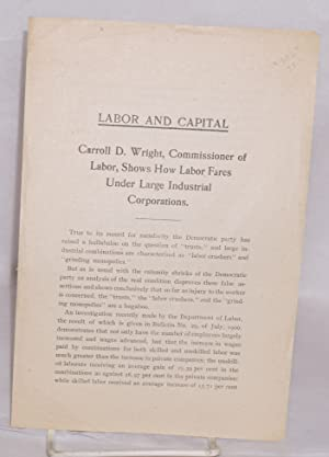 Labor and capital, Carroll D. Wright, Commissioner of Labor, shows how labor fares under large ...
