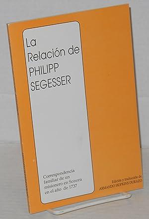 La relacion de Philipp Segesser: correspondencia familiar de un misionero en Sonora en el a?o de ...