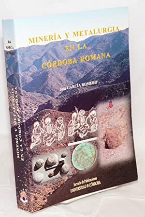 Miner?a y metalurgia en la C?rdoba romana: Garc?a Romero, Jos?