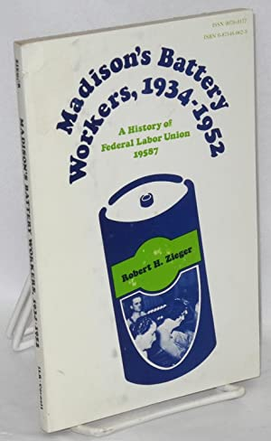 Madison's battery workers, 1934-1952. A history of: Zieger, Robert H.