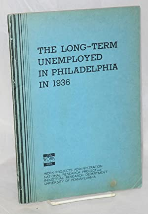 The long-term unemployed in Philadelphia in 1936. A study of the chief wage earners of families on ...
