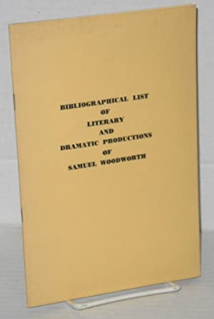 "Bibliographical list of literary and dramatic productions of Samuel Woodworth author of ""The ..."