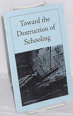 Toward the destruction of schooling: Matthews, Jan D.