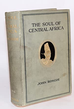 The soul of Central Africa: a general account of the Mackie Ethnological Expedition: Roscoe, John