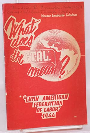 What does the C.T.A.L. mean?: Latin American Federation of Labor, 1944: Toledano, Vicente Lombardo