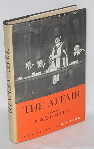 The affair: a play based on the novel by C. P. Snow: Millar, Ronald, C. P. Snow