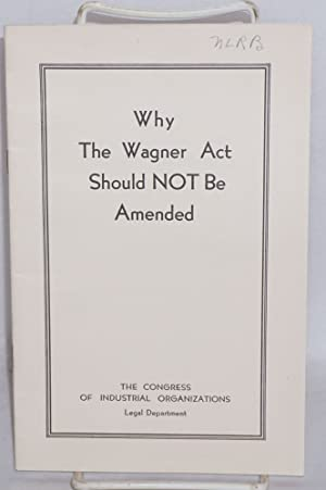 Why the Wagner Act should not be amended: Congress of Industrial Organizations. Legal Department