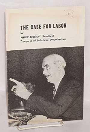 The case for labor. [Summary of testimony presented by Philip Murray to Senate Committee on Labor ...