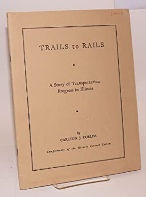 Trails to Rails; A Story of Transportation Progress in Illinois. Second Edition. Compliments of t...