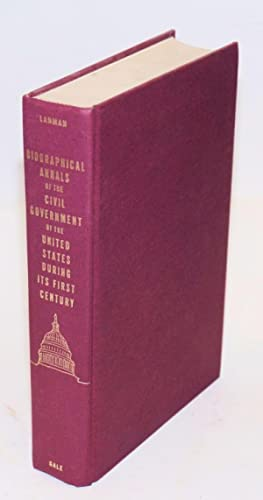 Biographical Annals of the Civil Government of the United States, During Its First Century. From ...