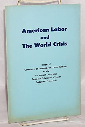 American labor and the world crisis; Report of Committee on International Labor Relations to the ...