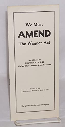 We must amend the Wagner act. An address by Edward R. Burke, United States Senator from Nebraska, ...