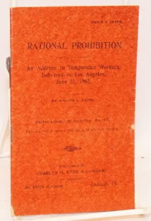 Rational prohibition. An address to temperance workers delivered in Los Angeles, June 22, 1902: ...