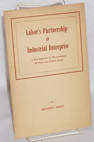 Labor's partnership in industrial enterprise; a new approach to the investment of union and pensi...