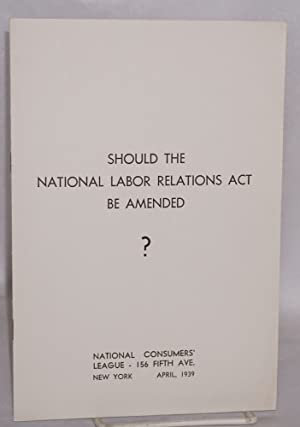 Should the National Labor Relations Act be amended: National Consumers' League