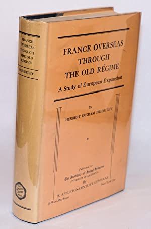 France Overseas Through the Old Regime: A Study of European Expansion: Priestley, Herbert Ingram