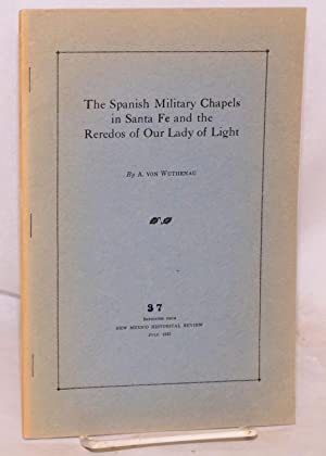 The Spanish military chapels in Santa Fe and the Reredos of Our Lady of Light; 37, reprinted from ...