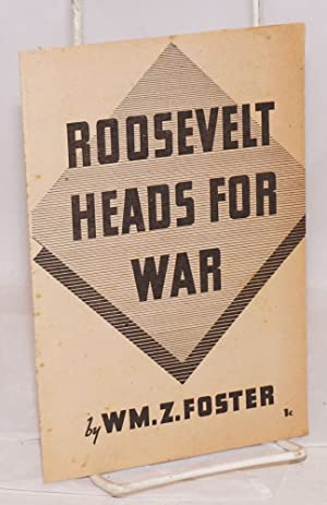 Roosevelt heads for war: Foster, William Z.