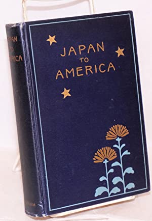 Japan to America; a symposium of papers by political leaders and representative citizens of Japan ...
