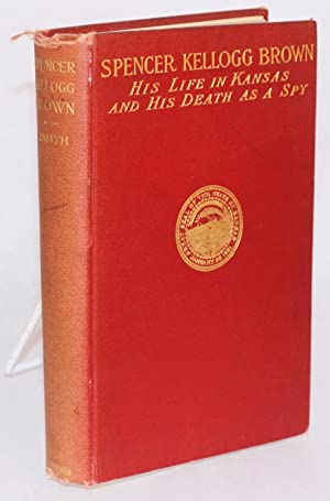 Spencer Kellogg Brown; his life in Kansas and his death as a spy, 1842 - 1863, as disclosed in hi...