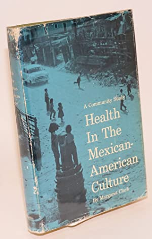 Health in the Mexican-American culture; a community study: Clark, Margaret