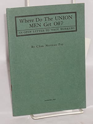 Where do the union men get off? An open letter to wage workers: Fay, Charles Norman