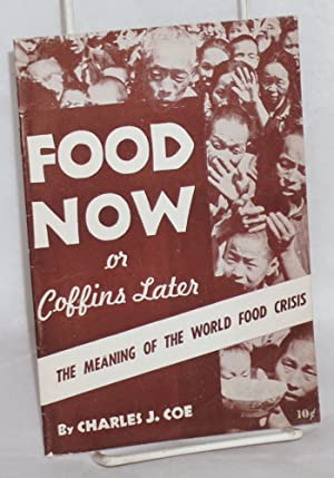 Food now or coffins later; the meaning of the world food crisis: Coe, Charles J.