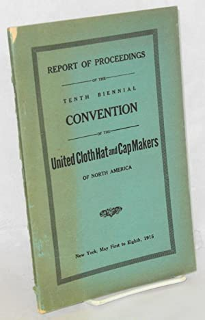Report of proceedings of the tenth biennial convention of the United Cloth Hat and Cap Makers of ...