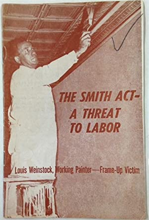 The Smith Act- a threat to labor. Louis Weinstock, working painter--frame-up victim
