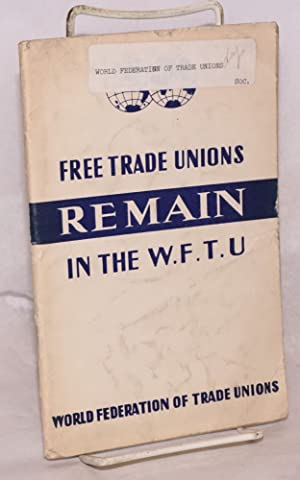 Free trade unions remain in the W. F. T. U.: World Federation of Trade Unions: Executive Committee ...