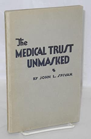 The medical trust unmasked: Spivak, John L.