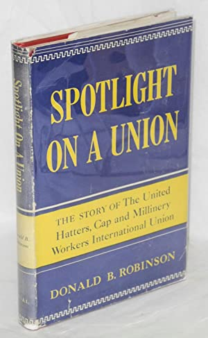 Spotlight on a union; the story of the United Hatters, Cap and Millinery Workers International Union