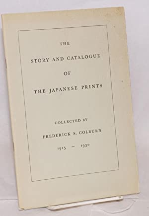 The story and catalogue of the Japanese prints collected by Frederick S. Colburn 1915-1930: Colburn...