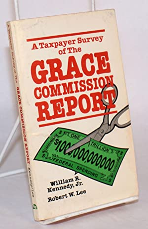A taxpayer survey of the Grace commission report [by] William R. Kennedy, Jr. [and] Robert W. Lee