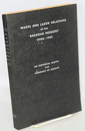 Wages and labor relations in the railroad industry, 1900-1941; an historical survey and summary of ...