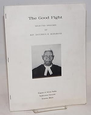 The good fight; selected speeches of Rev. Zaccheus R. Mahabane: Mahabane, Reverend Zaccheus R., ...