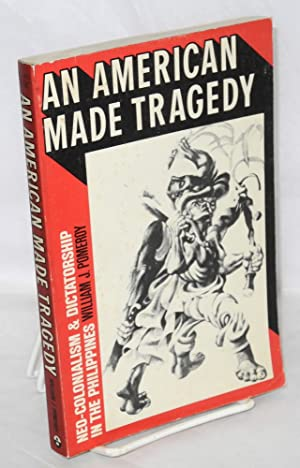 An American made tragedy, neo-colonialism & dictatorship in the Philippines: Pomeroy, William J...
