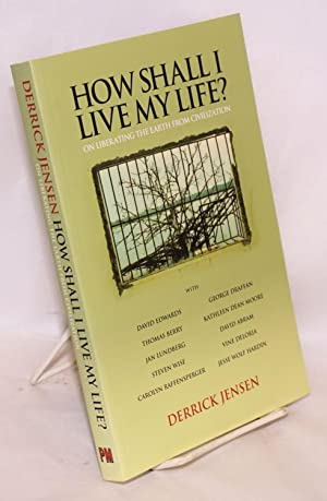 How Shall I Live my Life? on liberating the earth from civilization: Jensen, Derrick