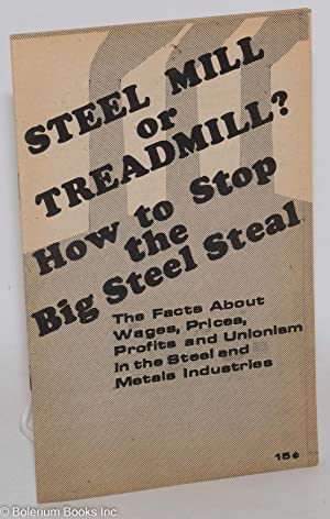 Steel mill or treadmill? How to stop the big steel steal. The facts about wages, prices, profits ...
