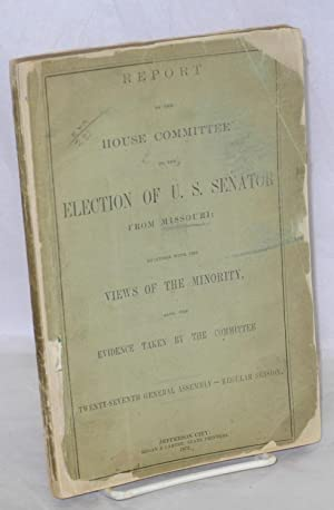 Report of the house committee on the election of U. S. senator from Missouri; together with the ...
