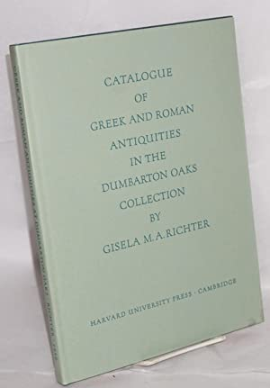 Catalogue of the Greek and Roman antiquities in the Dumbarton Oaks Collection: Richter, Gisela M. A...