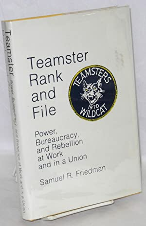 Teamster rank and file, power, bureaucracy, and rebellion at work and in a union: Friedman, Samuel ...