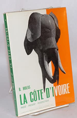 La C?te d'Ivoire; pass? - pr?sent - perspectives; deuxi?me ?dition, revue et augment?e: Holas, ...