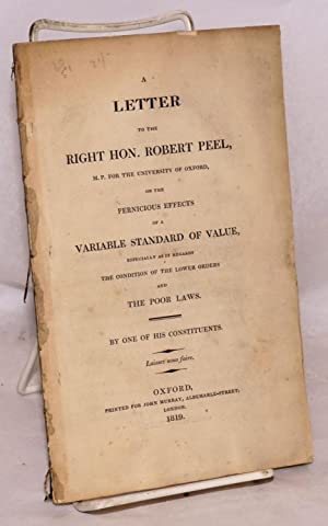 A letter to the right hon. Robert Peel, M.P. for the University of Oxford, on the pernicious effe...