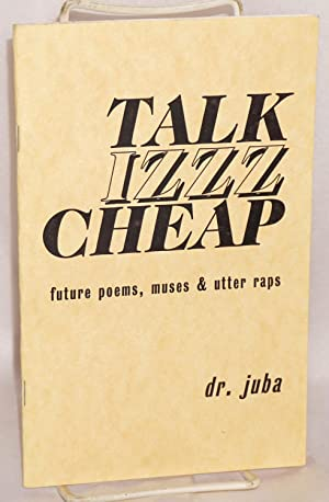Talk izzz cheap; future poems, muses & utter raps by dr. juba [pseud.]