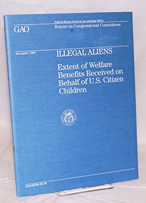 Illegal Aliens: extent of welfare benefits received on behalf of U.S. citizen children, report to...