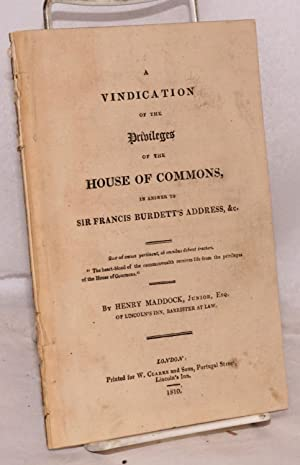 A vindication of the privileges of the house of commons, in answer to sir Francis Burdett's ...