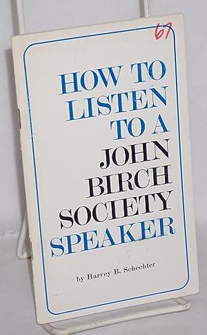 How to listen to a John Birch Society speaker: Schechter, Harvey B.